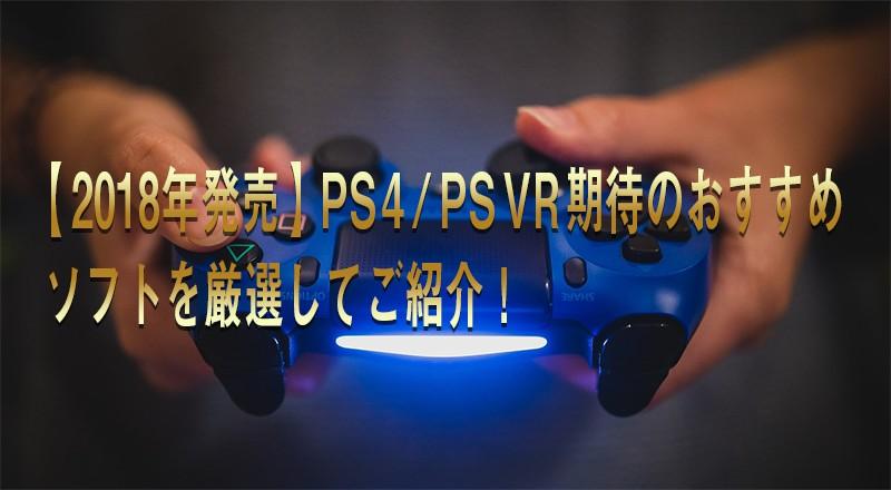 【2018年発売】PS4/PSVR期待のおすすめソフトを厳選してご紹介!
