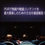 PSVRで映画や動画コンテンツを最大限楽しむための方法を徹底解説!